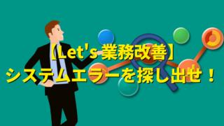 【業務改善への第1歩】ミスや事故の原因となるシステムエラーを探し出せ!